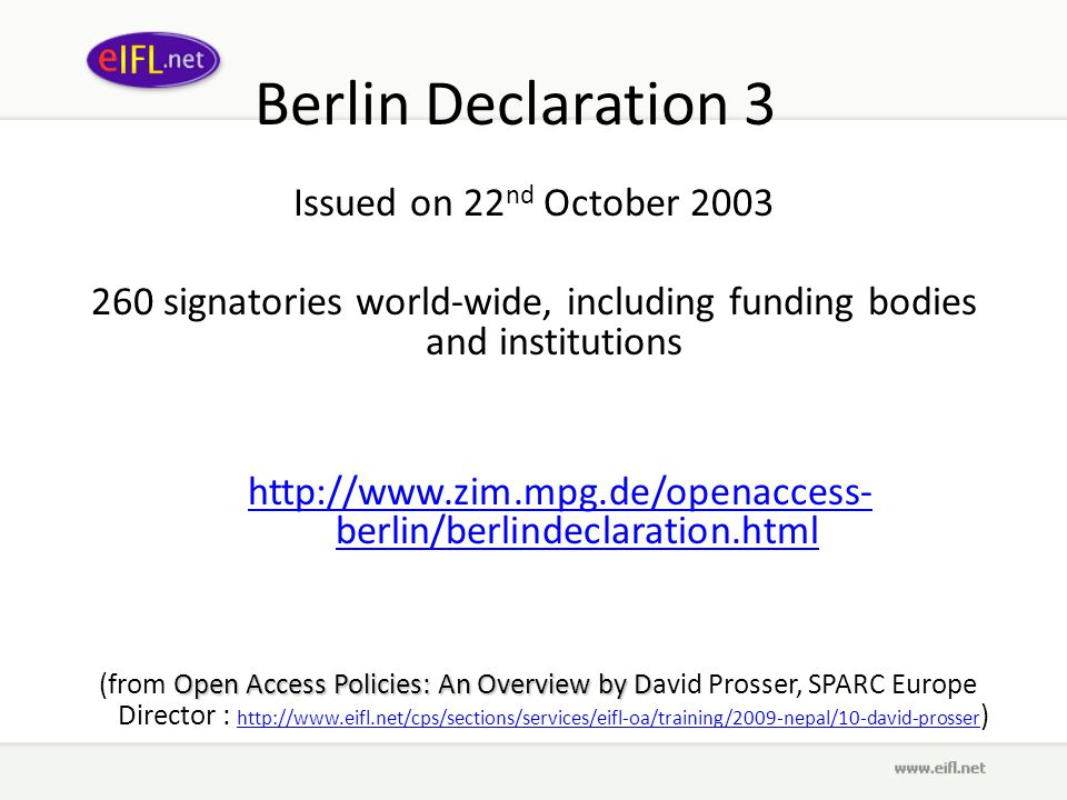 Berlin Declaration 3 Issued on 22 nd October 2003 260 signatories world-wide, including funding bodies and institutions http://www.zim.mpg.de/openaccess- berlin/berlindeclaration.html Open Access Policies: An Overview by D (from Open Access Policies: An Overview by David Prosser, SPARC Europe Director : http://www.eifl.net/cps/sections/services/eifl-oa/training/2009-nepal/10-david-prosser ) http://www.eifl.net/cps/sections/services/eifl-oa/training/2009-nepal/10-david-prosser