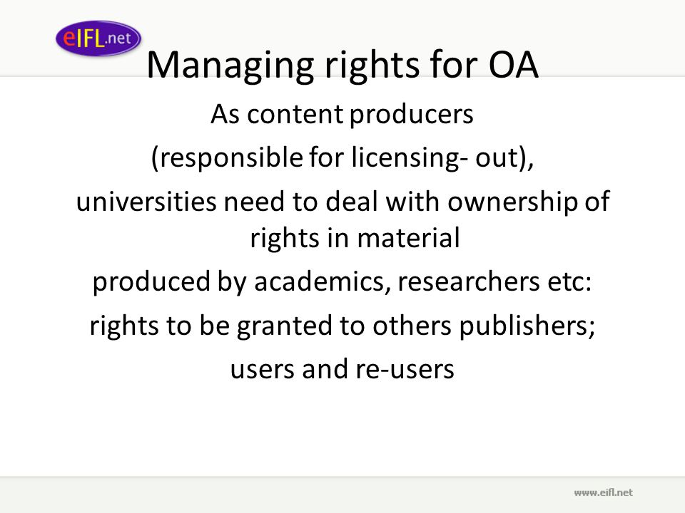 Managing rights for OA As content producers (responsible for licensing- out), universities need to deal with ownership of rights in material produced by academics, researchers etc: rights to be granted to others publishers; users and re-users