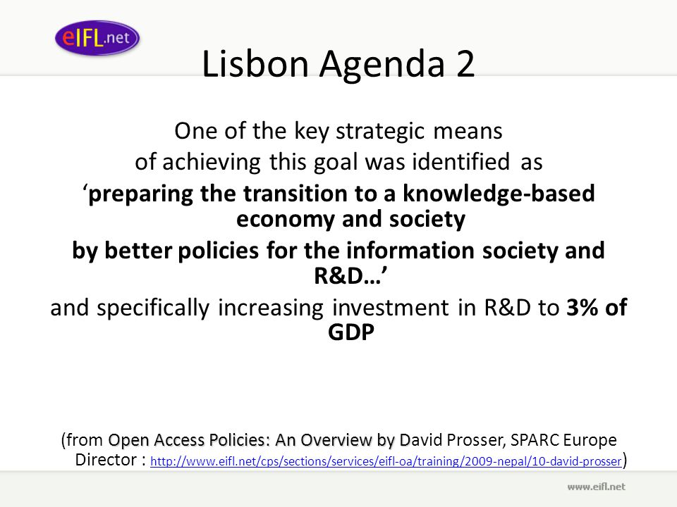 Lisbon Agenda 2 One of the key strategic means of achieving this goal was identified as 'preparing the transition to a knowledge-based economy and society by better policies for the information society and R&D…' and specifically increasing investment in R&D to 3% of GDP Open Access Policies: An Overview by D (from Open Access Policies: An Overview by David Prosser, SPARC Europe Director : http://www.eifl.net/cps/sections/services/eifl-oa/training/2009-nepal/10-david-prosser ) http://www.eifl.net/cps/sections/services/eifl-oa/training/2009-nepal/10-david-prosser