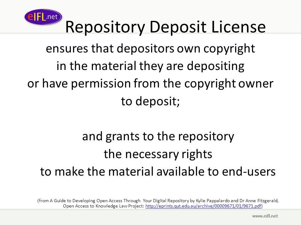 Repository Deposit License ensures that depositors own copyright in the material they are depositing or have permission from the copyright owner to deposit; and grants to the repository the necessary rights to make the material available to end-users (from A Guide to Developing Open Access Through Your Digital Repository by Kylie Pappalardo and Dr Anne Fitzgerald, Open Access to Knowledge Law Project: http://eprints.qut.edu.au/archive/00009671/01/9671.pdf)http://eprints.qut.edu.au/archive/00009671/01/9671.pdf