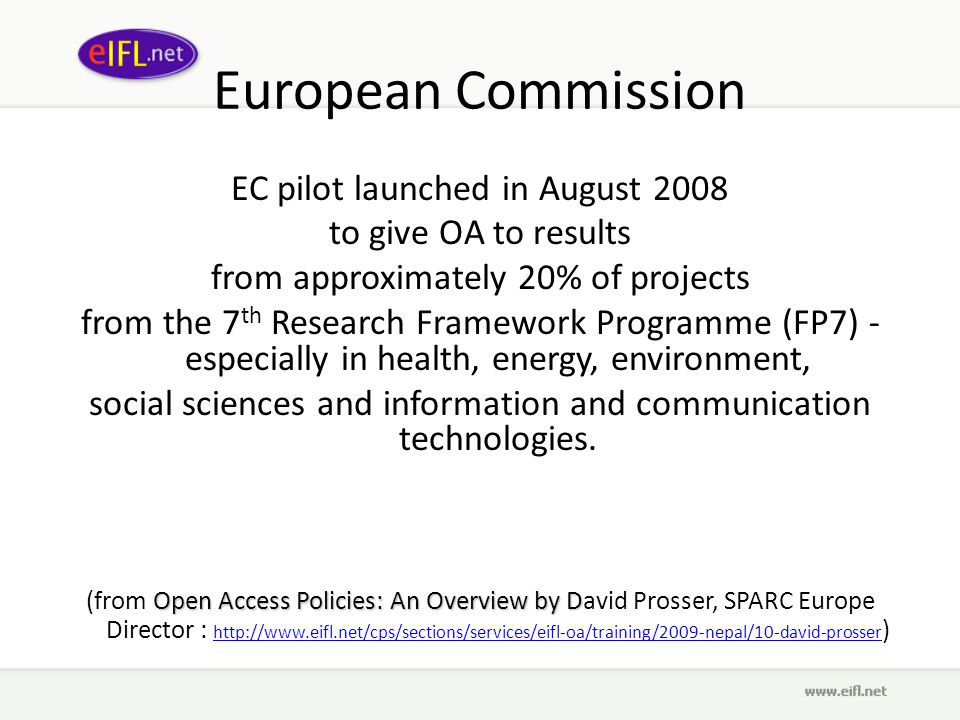 European Commission EC pilot launched in August 2008 to give OA to results from approximately 20% of projects from the 7 th Research Framework Programme (FP7) - especially in health, energy, environment, social sciences and information and communication technologies.