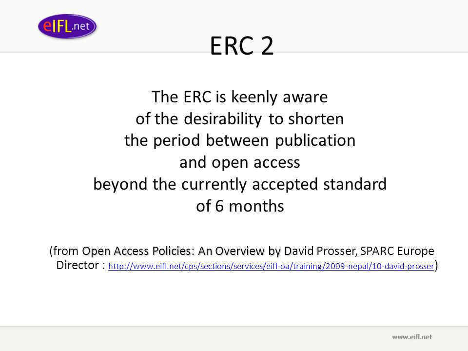 ERC 2 The ERC is keenly aware of the desirability to shorten the period between publication and open access beyond the currently accepted standard of 6 months Open Access Policies: An Overview by D (from Open Access Policies: An Overview by David Prosser, SPARC Europe Director : http://www.eifl.net/cps/sections/services/eifl-oa/training/2009-nepal/10-david-prosser ) http://www.eifl.net/cps/sections/services/eifl-oa/training/2009-nepal/10-david-prosser