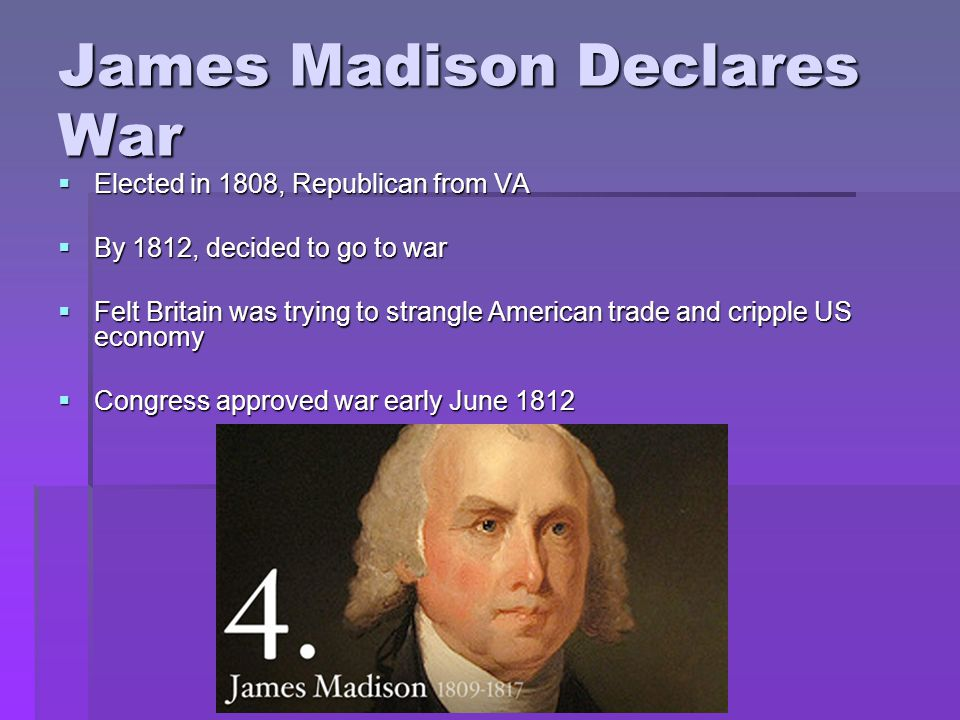 James Madison Declares War  Elected in 1808, Republican from VA  By 1812, decided to go to war  Felt Britain was trying to strangle American trade and cripple US economy  Congress approved war early June 1812