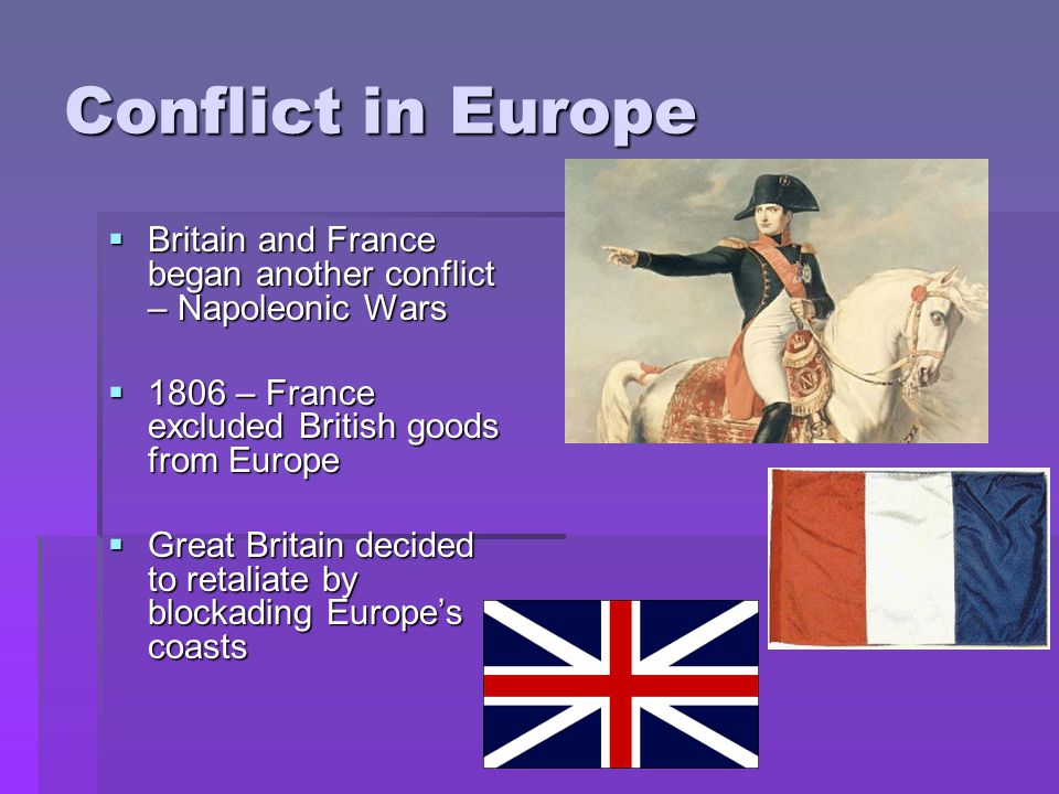 Conflict in Europe  Britain and France began another conflict – Napoleonic Wars  1806 – France excluded British goods from Europe  Great Britain decided to retaliate by blockading Europe's coasts