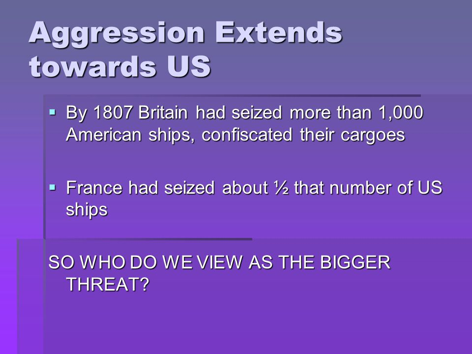 Aggression Extends towards US  By 1807 Britain had seized more than 1,000 American ships, confiscated their cargoes  France had seized about ½ that number of US ships SO WHO DO WE VIEW AS THE BIGGER THREAT