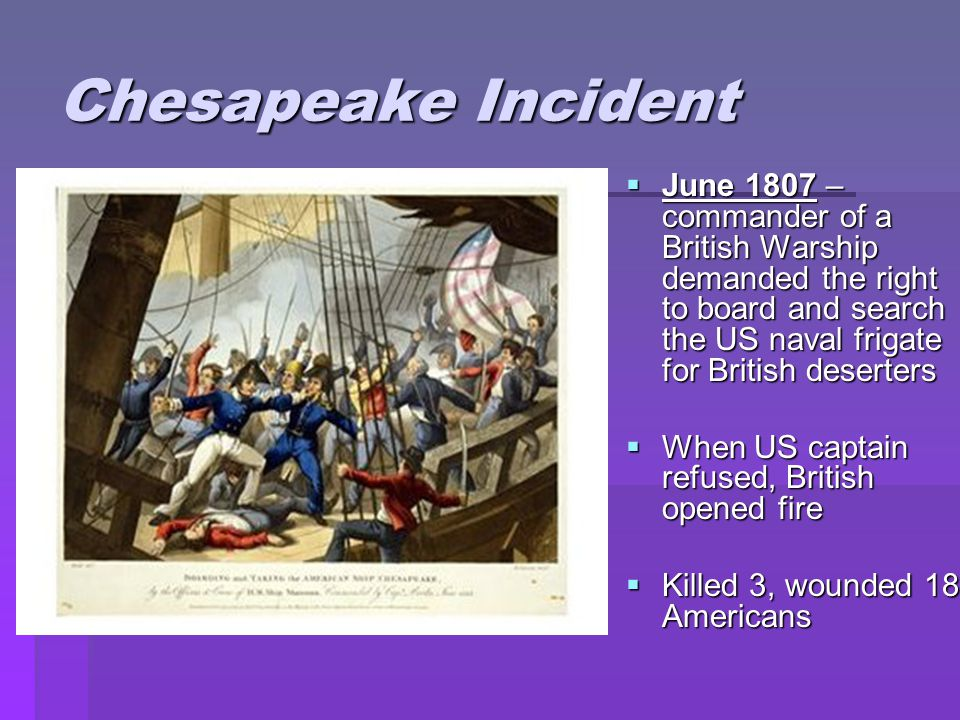 Chesapeake Incident  June 1807 – commander of a British Warship demanded the right to board and search the US naval frigate for British deserters  When US captain refused, British opened fire  Killed 3, wounded 18 Americans