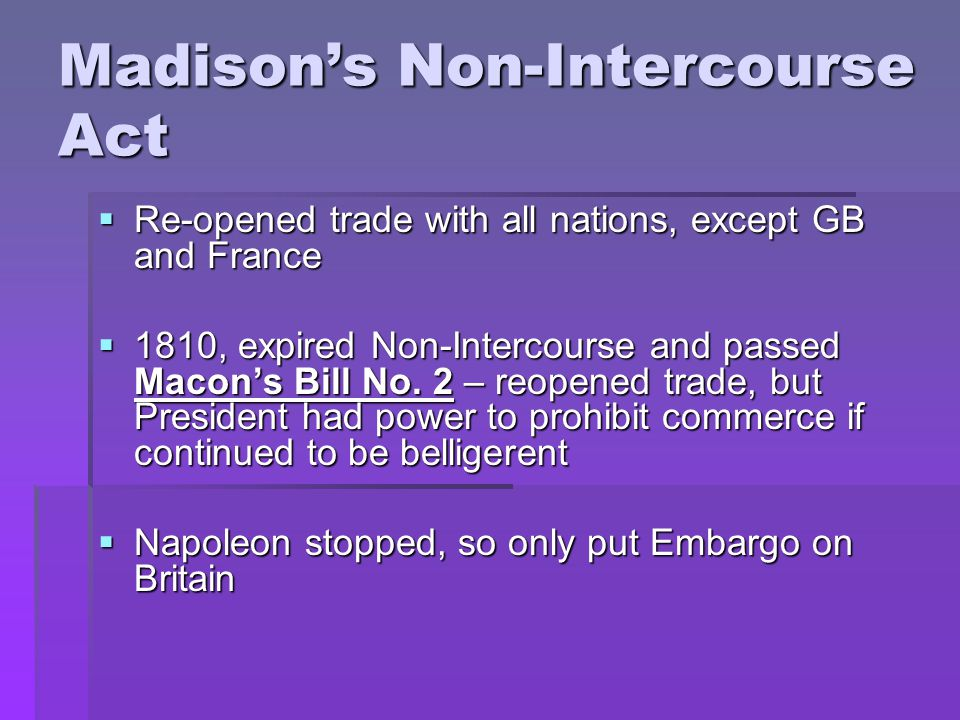 Madison's Non-Intercourse Act  Re-opened trade with all nations, except GB and France  1810, expired Non-Intercourse and passed Macon's Bill No.