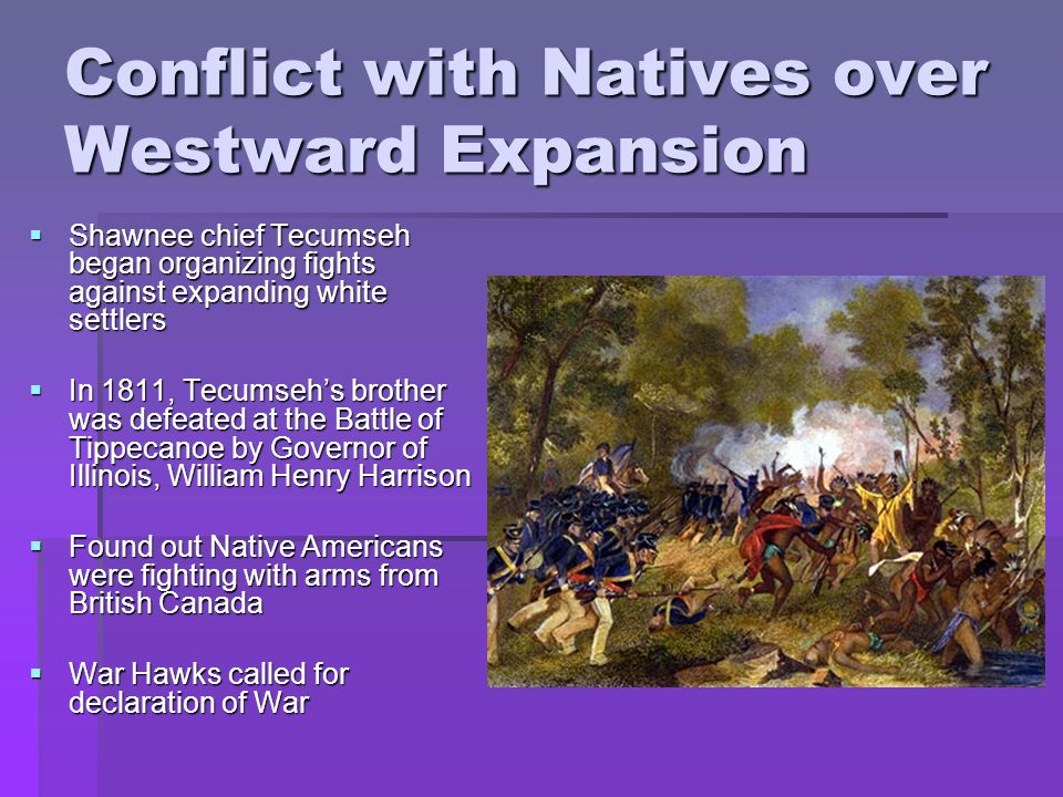 Conflict with Natives over Westward Expansion  Shawnee chief Tecumseh began organizing fights against expanding white settlers  In 1811, Tecumseh's brother was defeated at the Battle of Tippecanoe by Governor of Illinois, William Henry Harrison  Found out Native Americans were fighting with arms from British Canada  War Hawks called for declaration of War