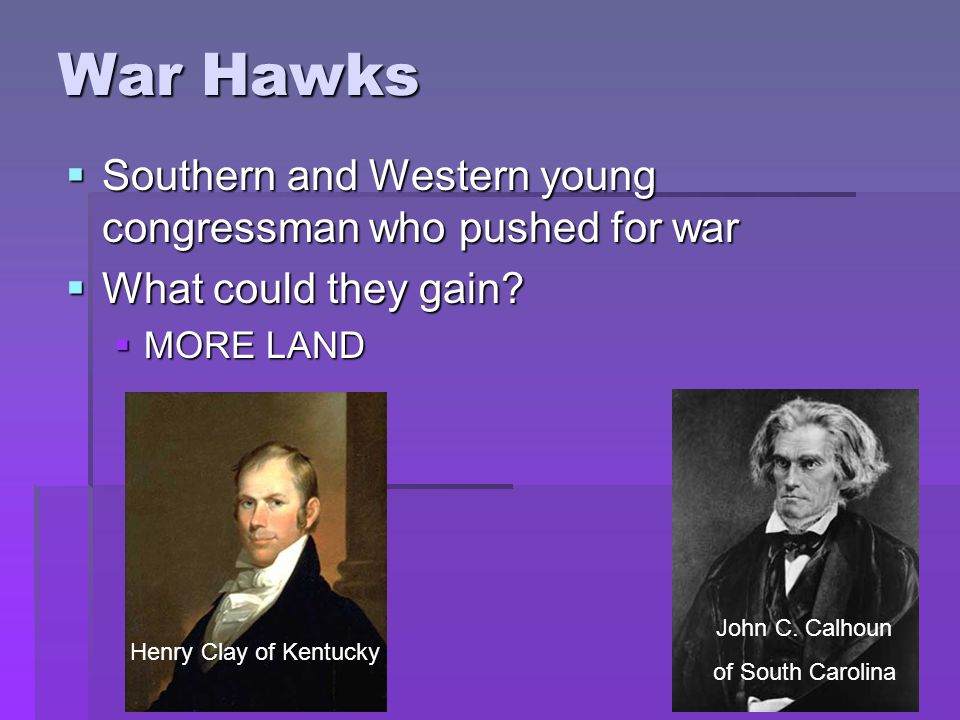 War Hawks  Southern and Western young congressman who pushed for war  What could they gain.
