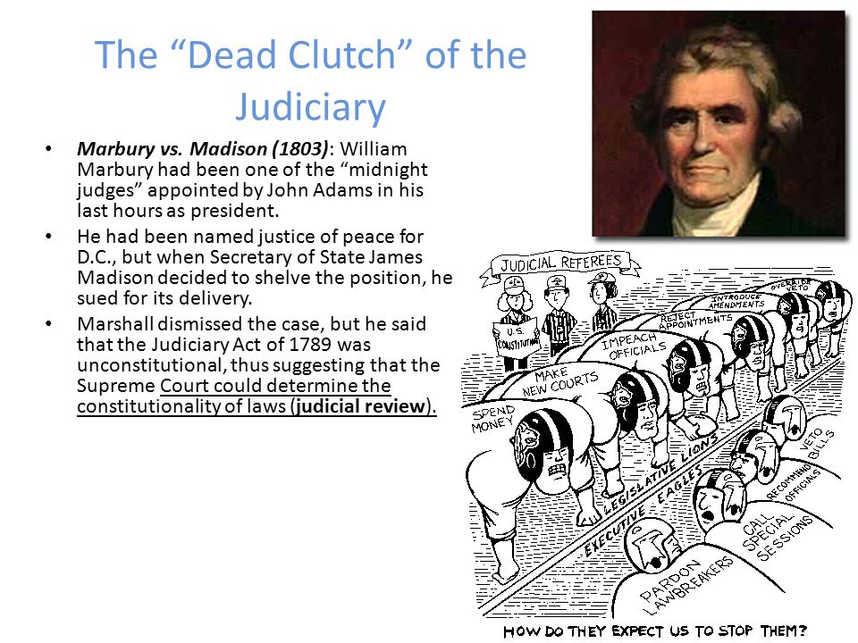 The Dead Clutch of the Judiciary Chief Justice John Marshall, a cousin of Jefferson, had served at Valley Forge during the War, and he had been impressed with the drawbacks of no central authority, and thus, he became a lifelong Federalist, committed to strengthening the power of the federal government.