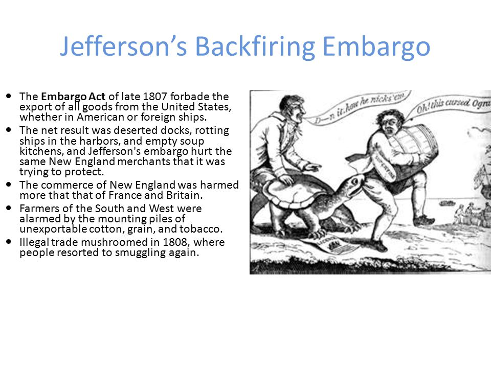 Jefferson's Backfiring Embargo In order to try to stop the British and French seizure of American ships, Jefferson resorted to an embargo; after all, Britain and France depended on U.S.