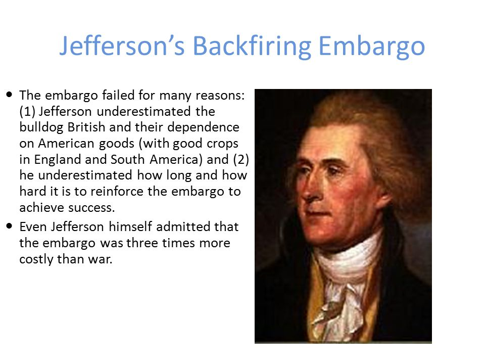 Jefferson's Backfiring Embargo It was replaced it with the Non- Intercourse Act, which reopened trade with all the nations of the world, except France and England.
