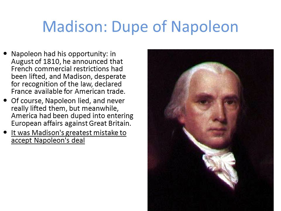 Madison: Dupe of Napoleon Madison took the oath on March 4, 1809; he was short, bald, and not a great speaker.