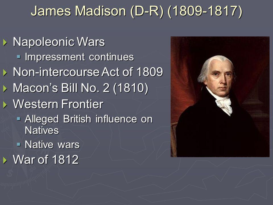 James Madison (D-R) (1809-1817)  Napoleonic Wars  Impressment continues  Non-intercourse Act of 1809  Macon's Bill No.