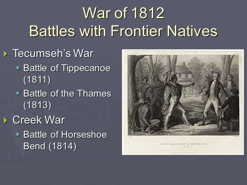 War of 1812 Battles with Frontier Natives  Tecumseh's War  Battle of Tippecanoe (1811)  Battle of the Thames (1813)  Creek War  Battle of Horseshoe Bend (1814)