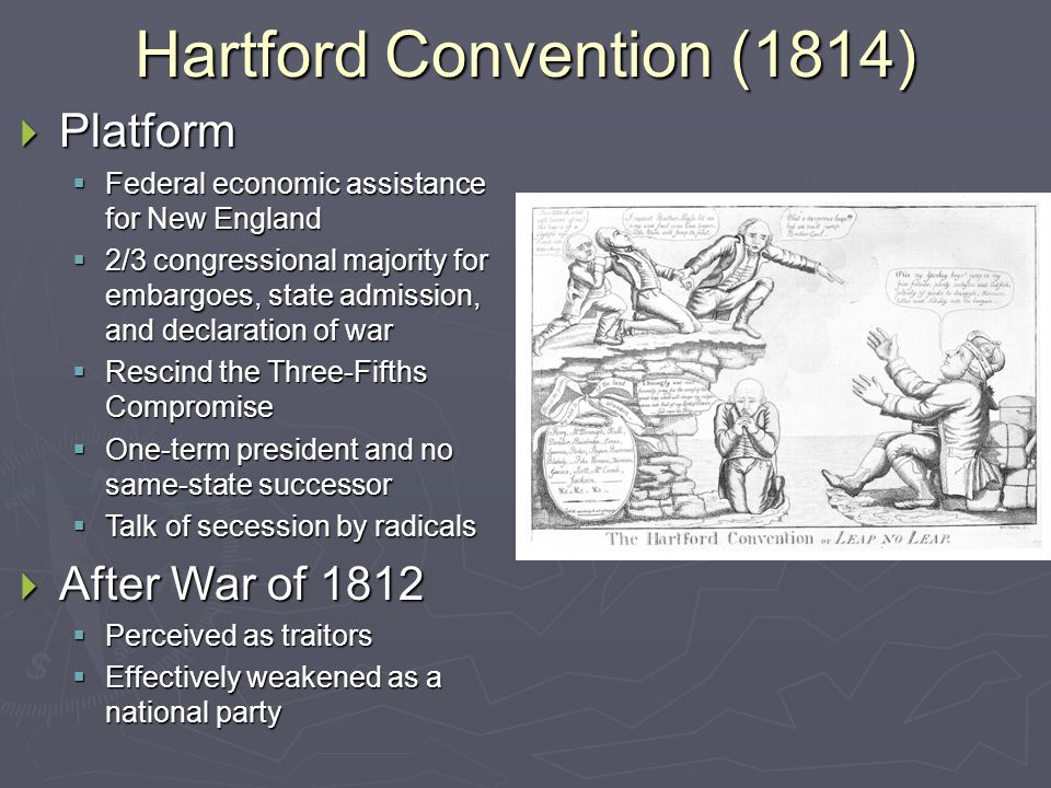 Hartford Convention (1814)  Platform  Federal economic assistance for New England  2/3 congressional majority for embargoes, state admission, and declaration of war  Rescind the Three-Fifths Compromise  One-term president and no same-state successor  Talk of secession by radicals  After War of 1812  Perceived as traitors  Effectively weakened as a national party