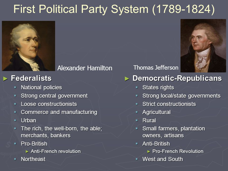 First Political Party System (1789-1824) ► Federalists  National policies  Strong central government  Loose constructionists  Commerce and manufacturing  Urban  The rich, the well-born, the able; merchants, bankers  Pro-British ► Anti-French revolution  Northeast ► Democratic-Republicans  States rights  Strong local/state governments  Strict constructionists  Agricultural  Rural  Small farmers, plantation owners, artisans  Anti-British ► Pro-French Revolution  West and South Alexander Hamilton Thomas Jefferson