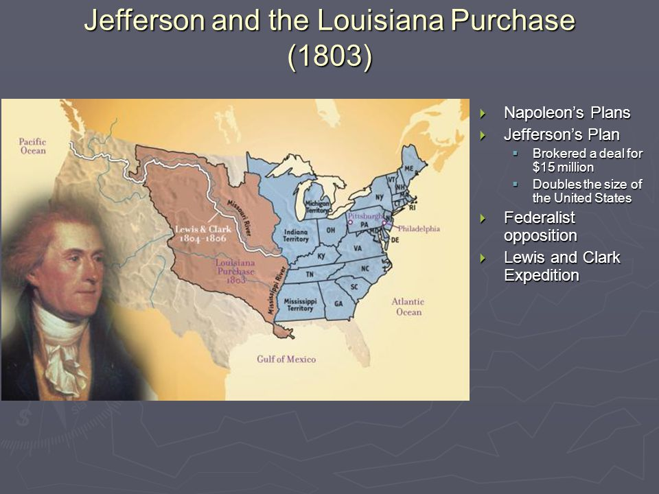Jefferson and the Louisiana Purchase (1803)  Napoleon's Plans  Jefferson's Plan  Brokered a deal for $15 million  Doubles the size of the United States  Federalist opposition  Lewis and Clark Expedition