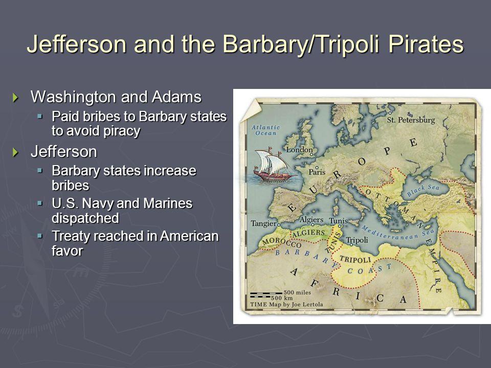 Jefferson and the Barbary/Tripoli Pirates  Washington and Adams  Paid bribes to Barbary states to avoid piracy  Jefferson  Barbary states increase bribes  U.S.