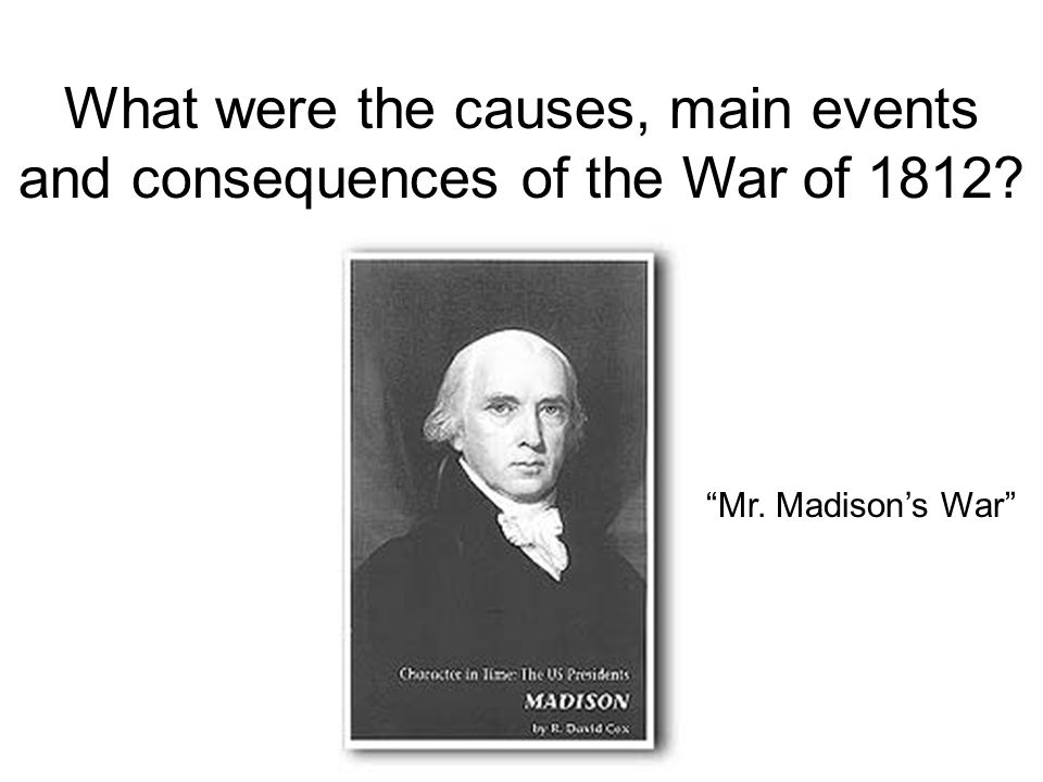 What were the causes, main events and consequences of the War of 1812 Mr. Madison's War