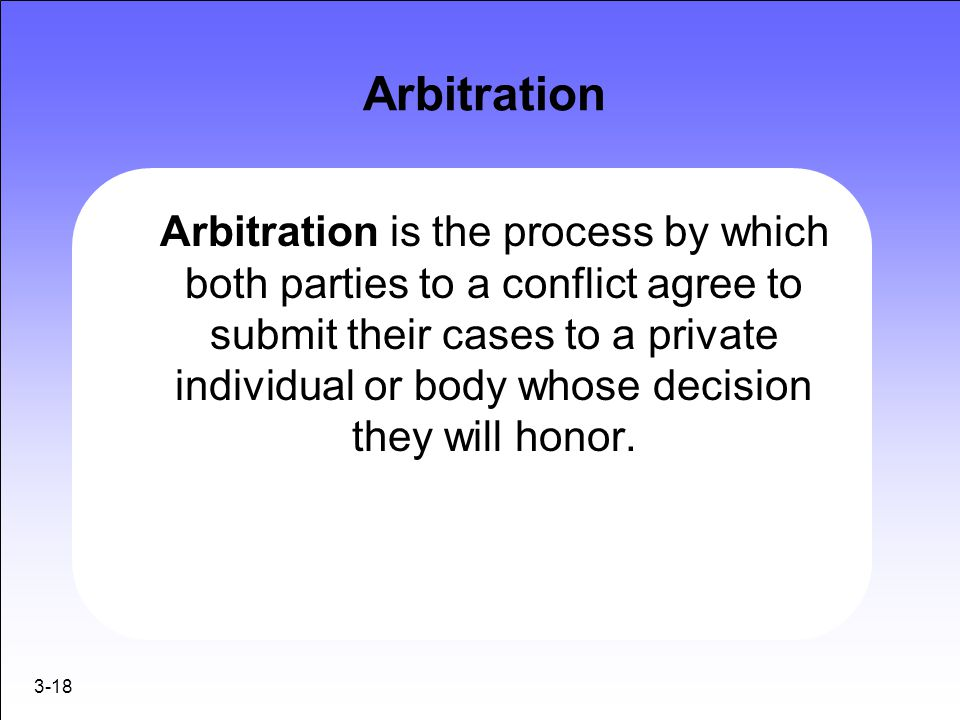 3-18 Arbitration Arbitration is the process by which both parties to a conflict agree to submit their cases to a private individual or body whose deci