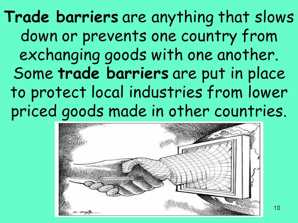 10 Trade barriers are anything that slows down or prevents one country from exchanging goods with one another. Some trade barriers are put in place to