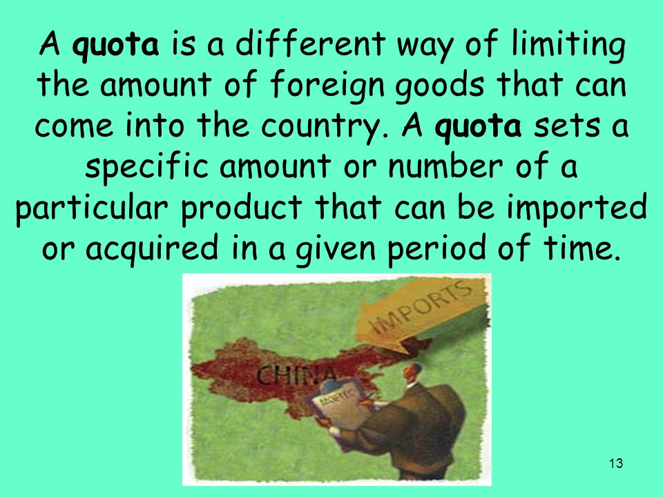 13 A quota is a different way of limiting the amount of foreign goods that can come into the country. A quota sets a specific amount or number of a pa