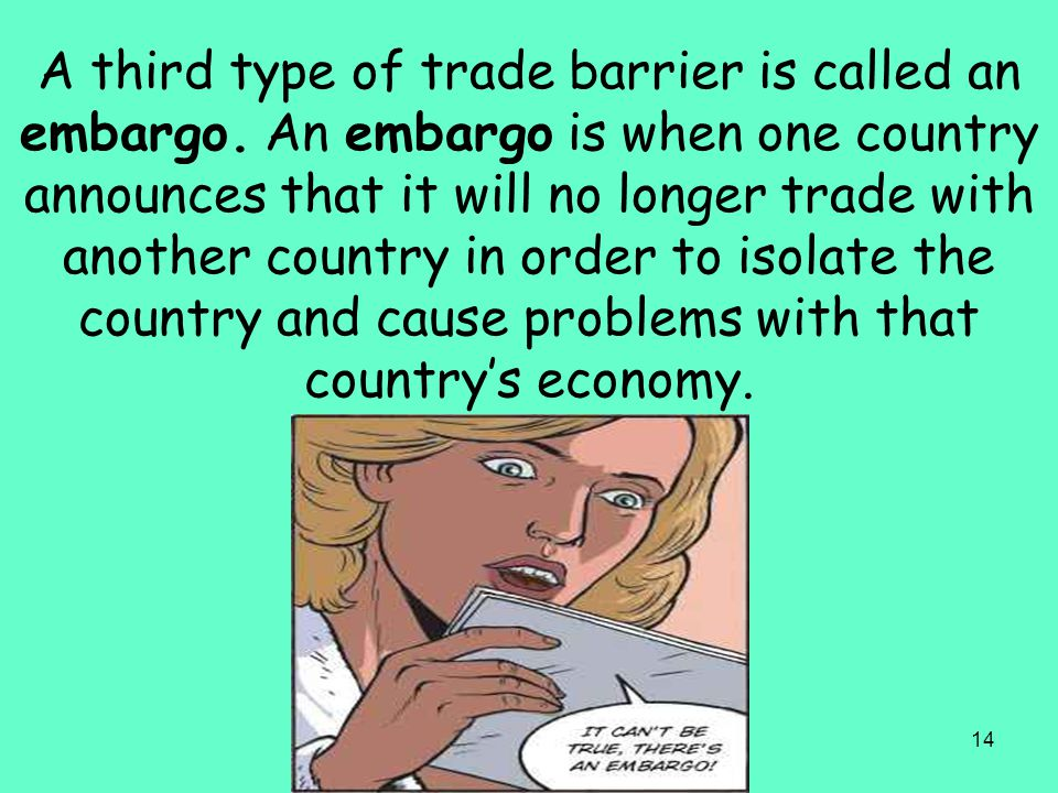 14 A third type of trade barrier is called an embargo. An embargo is when one country announces that it will no longer trade with another country in o