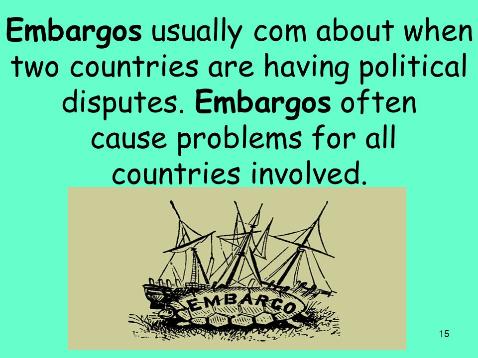 15 Embargos usually com about when two countries are having political disputes. Embargos often cause problems for all countries involved.