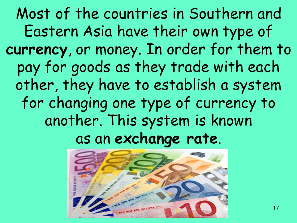 17 Most of the countries in Southern and Eastern Asia have their own type of currency, or money. In order for them to pay for goods as they trade with