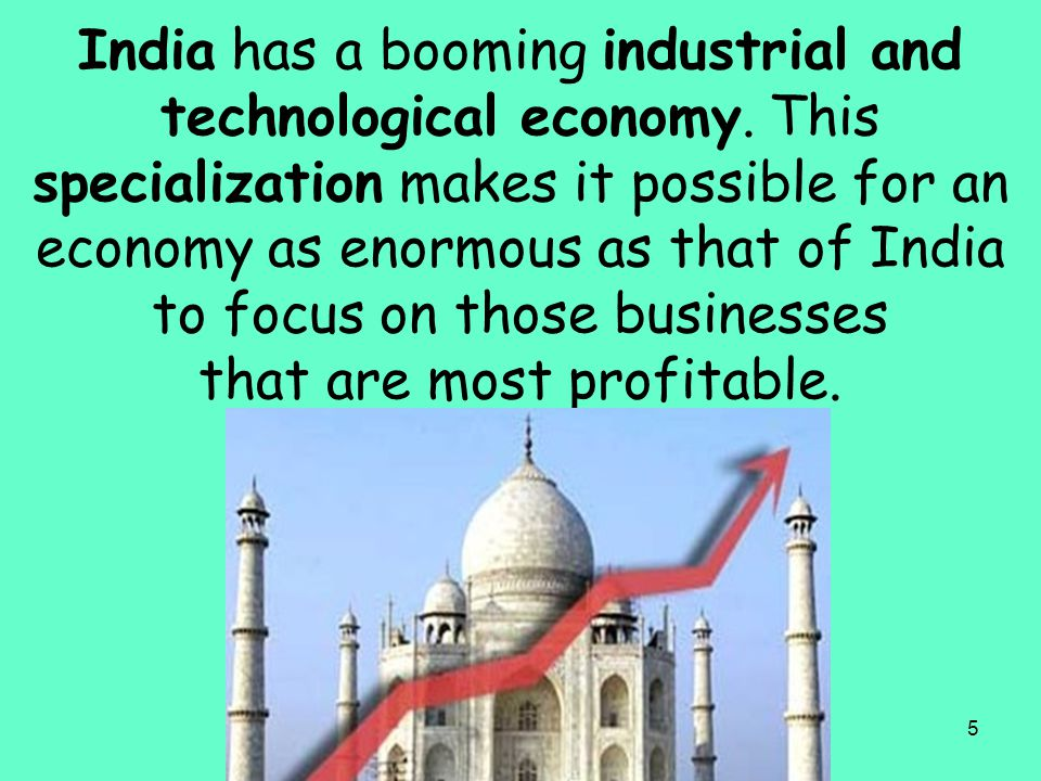 5 India has a booming industrial and technological economy. This specialization makes it possible for an economy as enormous as that of India to focus