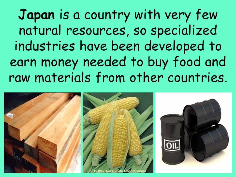 7 Japan is a country with very few natural resources, so specialized industries have been developed to earn money needed to buy food and raw materials
