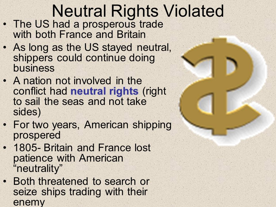 Neutral Rights Violated The US had a prosperous trade with both France and Britain As long as the US stayed neutral, shippers could continue doing business neutral rightsA nation not involved in the conflict had neutral rights (right to sail the seas and not take sides) For two years, American shipping prospered 1805- Britain and France lost patience with American neutrality Both threatened to search or seize ships trading with their enemy