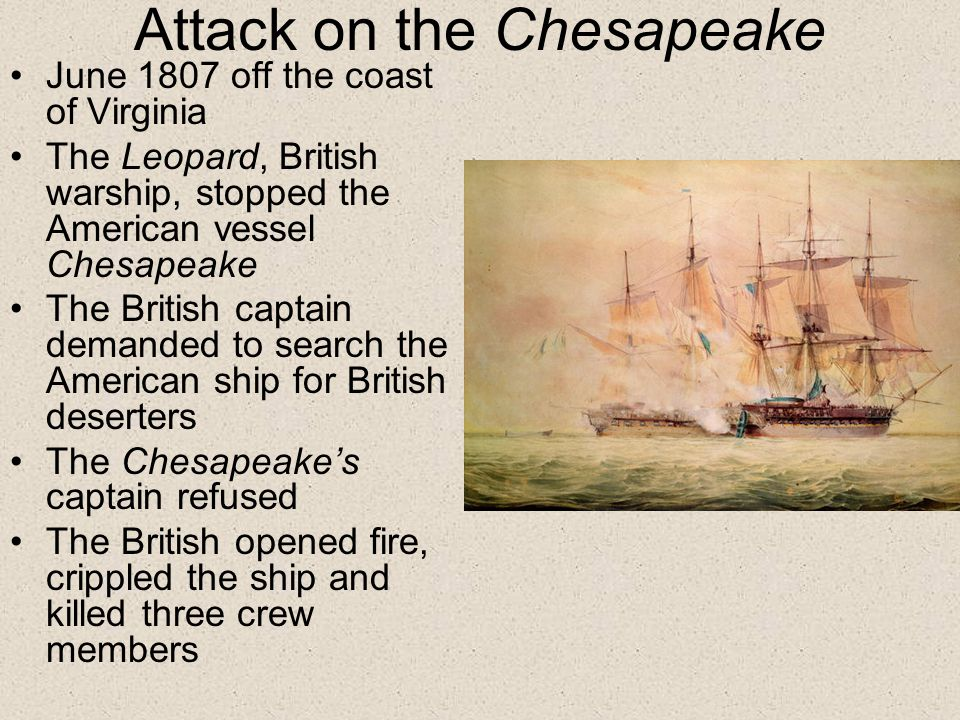 Attack on the Chesapeake June 1807 off the coast of Virginia The Leopard, British warship, stopped the American vessel Chesapeake The British captain demanded to search the American ship for British deserters The Chesapeake's captain refused The British opened fire, crippled the ship and killed three crew members