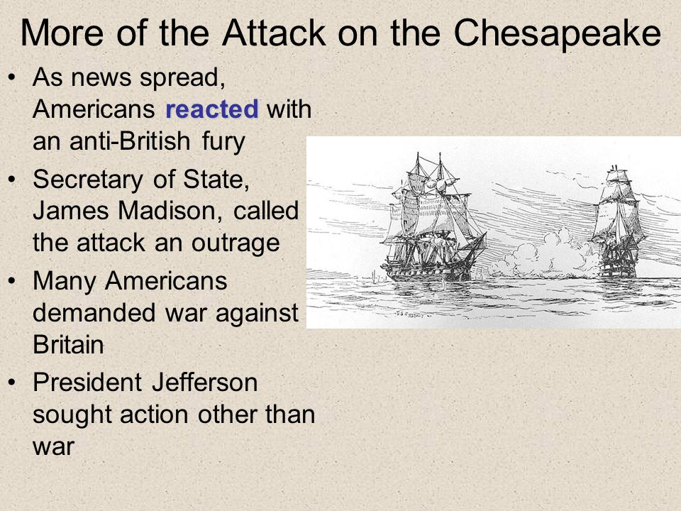 More of the Attack on the Chesapeake reactedAs news spread, Americans reacted with an anti-British fury Secretary of State, James Madison, called the attack an outrage Many Americans demanded war against Britain President Jefferson sought action other than war