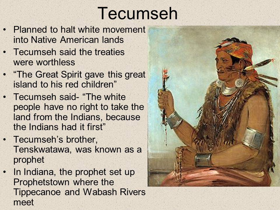 Tecumseh Planned to halt white movement into Native American lands Tecumseh said the treaties were worthless The Great Spirit gave this great island to his red children Tecumseh said- The white people have no right to take the land from the Indians, because the Indians had it first Tecumseh's brother, Tenskwatawa, was known as a prophet In Indiana, the prophet set up Prophetstown where the Tippecanoe and Wabash Rivers meet