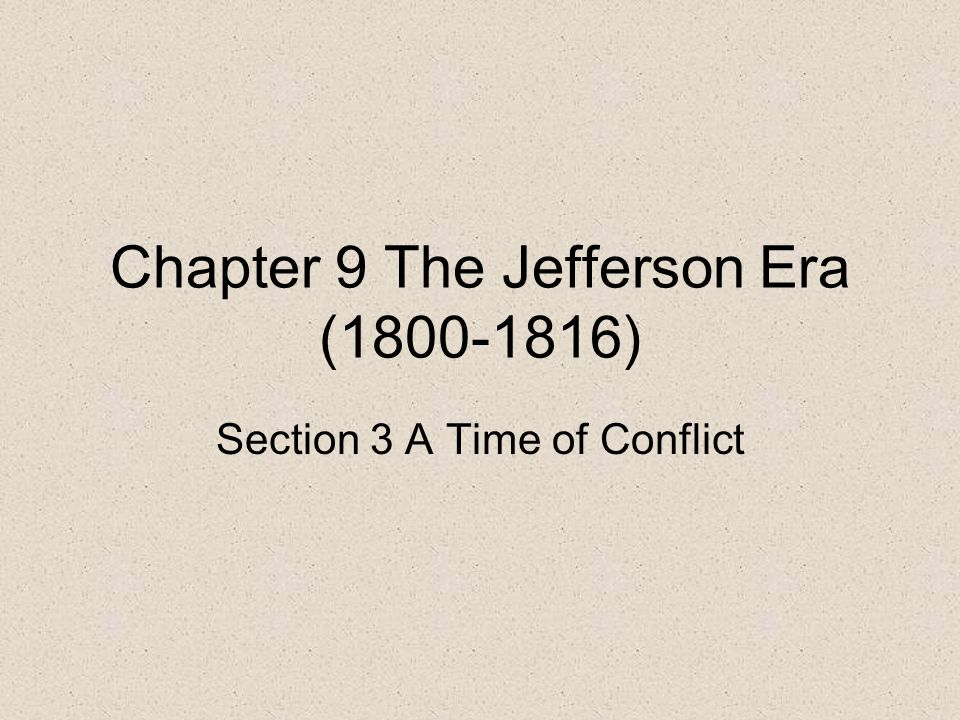 Chapter 9 The Jefferson Era (1800-1816) Section 3 A Time of Conflict