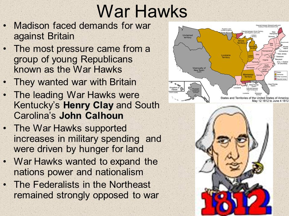 War Hawks Madison faced demands for war against Britain The most pressure came from a group of young Republicans known as the War Hawks They wanted war with Britain Henry Clay John CalhounThe leading War Hawks were Kentucky's Henry Clay and South Carolina's John Calhoun The War Hawks supported increases in military spending and were driven by hunger for land War Hawks wanted to expand the nations power and nationalism The Federalists in the Northeast remained strongly opposed to war
