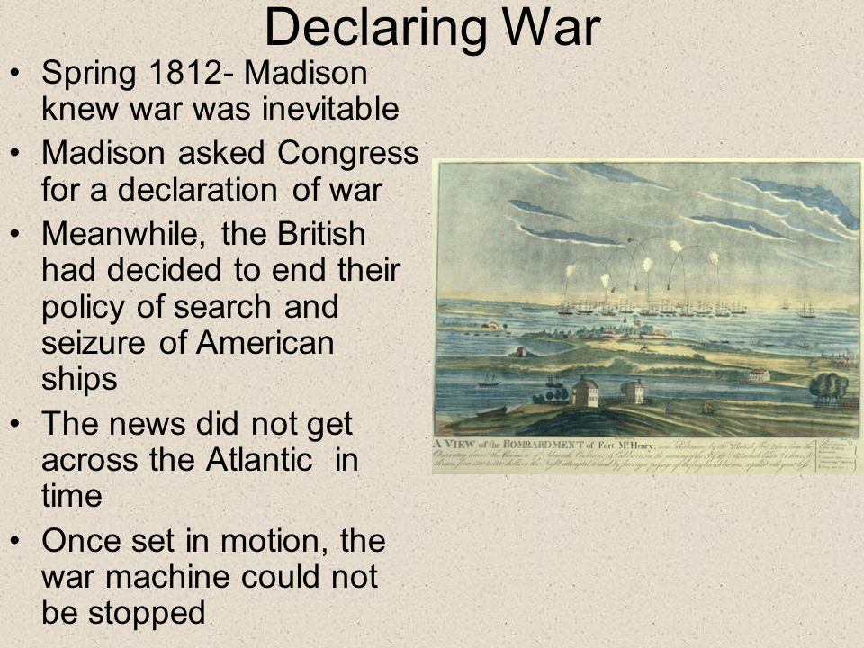 Declaring War Spring 1812- Madison knew war was inevitable Madison asked Congress for a declaration of war Meanwhile, the British had decided to end their policy of search and seizure of American ships The news did not get across the Atlantic in time Once set in motion, the war machine could not be stopped