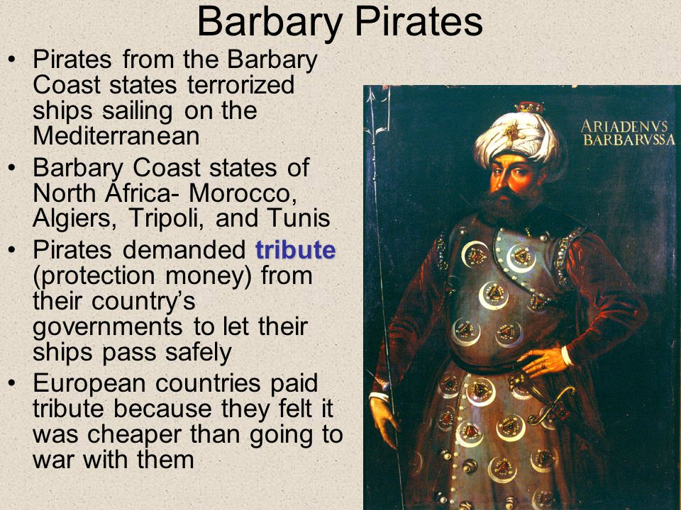 Barbary Pirates Pirates from the Barbary Coast states terrorized ships sailing on the Mediterranean Barbary Coast states of North Africa- Morocco, Algiers, Tripoli, and Tunis tributePirates demanded tribute (protection money) from their country's governments to let their ships pass safely European countries paid tribute because they felt it was cheaper than going to war with them