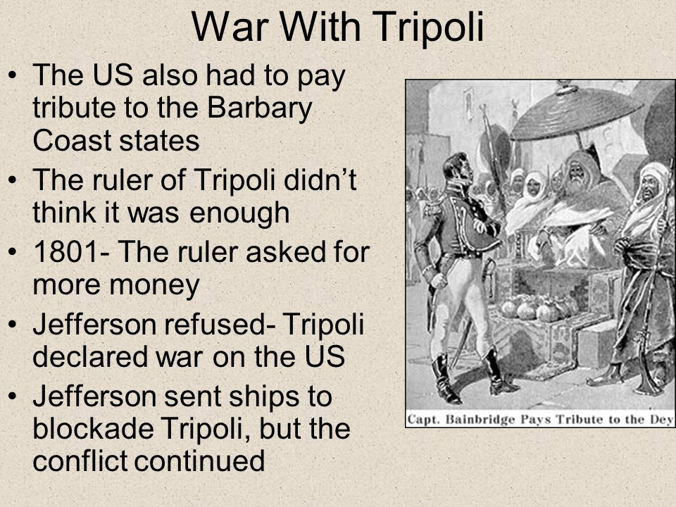 War With Tripoli The US also had to pay tribute to the Barbary Coast states The ruler of Tripoli didn't think it was enough 1801- The ruler asked for more money Jefferson refused- Tripoli declared war on the US Jefferson sent ships to blockade Tripoli, but the conflict continued
