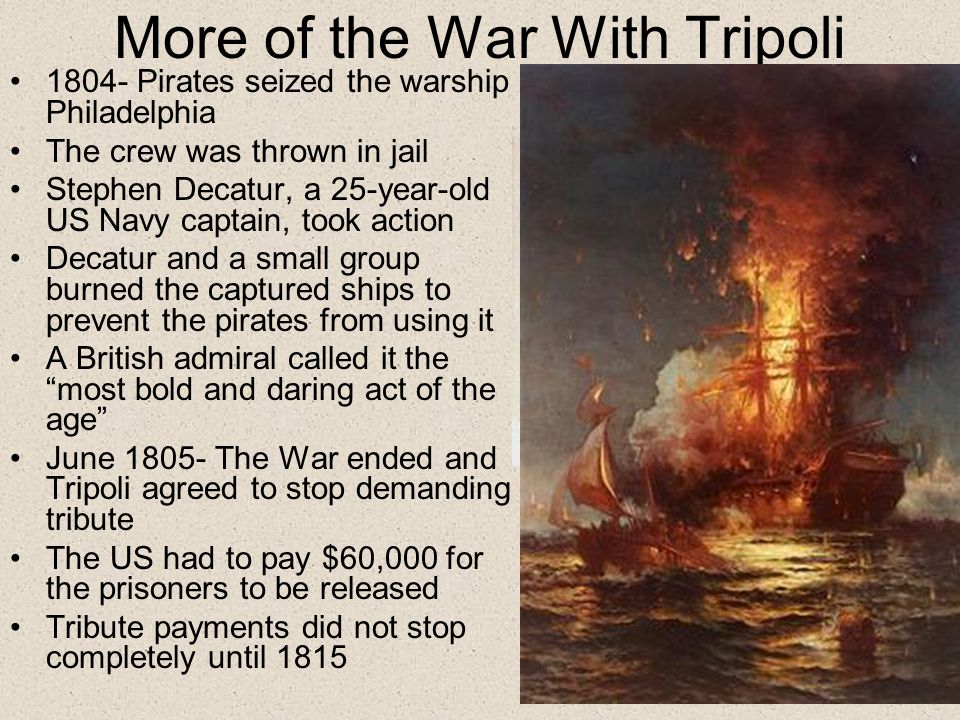 More of the War With Tripoli 1804- Pirates seized the warship Philadelphia The crew was thrown in jail Stephen Decatur, a 25-year-old US Navy captain, took action Decatur and a small group burned the captured ships to prevent the pirates from using it A British admiral called it the most bold and daring act of the age June 1805- The War ended and Tripoli agreed to stop demanding tribute The US had to pay $60,000 for the prisoners to be released Tribute payments did not stop completely until 1815