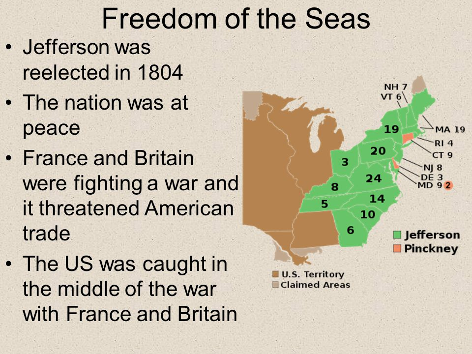 Freedom of the Seas Jefferson was reelected in 1804 The nation was at peace France and Britain were fighting a war and it threatened American trade The US was caught in the middle of the war with France and Britain