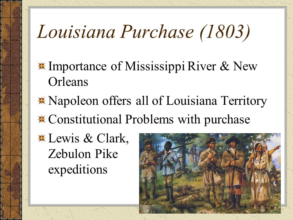 Louisiana Purchase (1803) Importance of Mississippi River & New Orleans Napoleon offers all of Louisiana Territory Constitutional Problems with purchase Lewis & Clark, Zebulon Pike expeditions