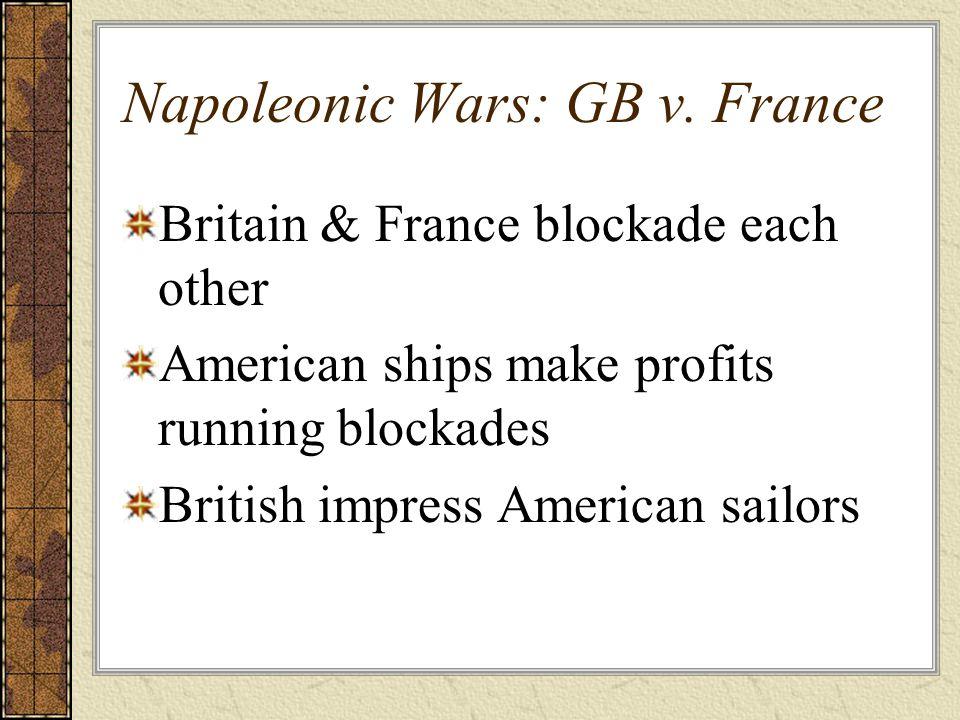 Napoleonic Wars: GB v. France Britain & France blockade each other American ships make profits running blockades British impress American sailors