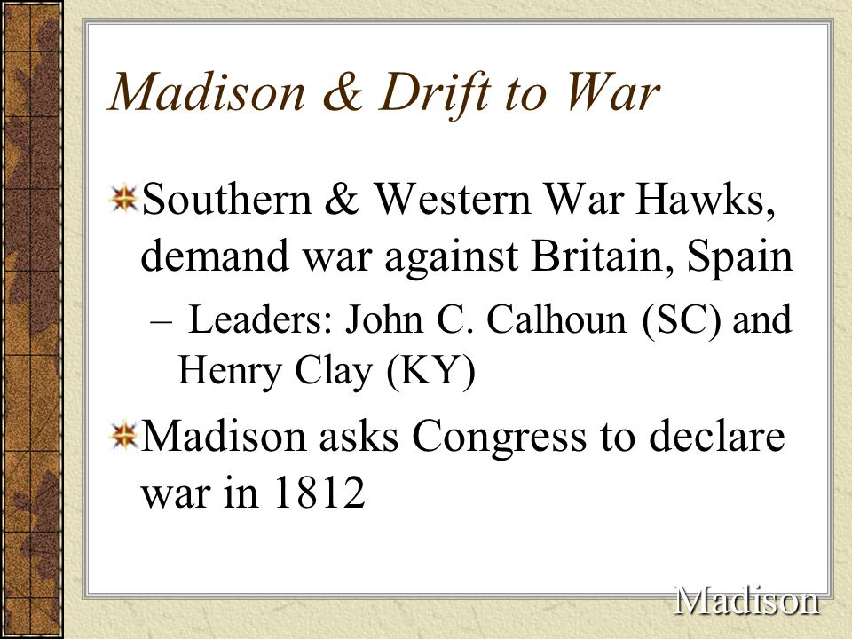 Madison & Drift to War Southern & Western War Hawks, demand war against Britain, Spain – Leaders: John C. Calhoun (SC) and Henry Clay (KY) Madison ask