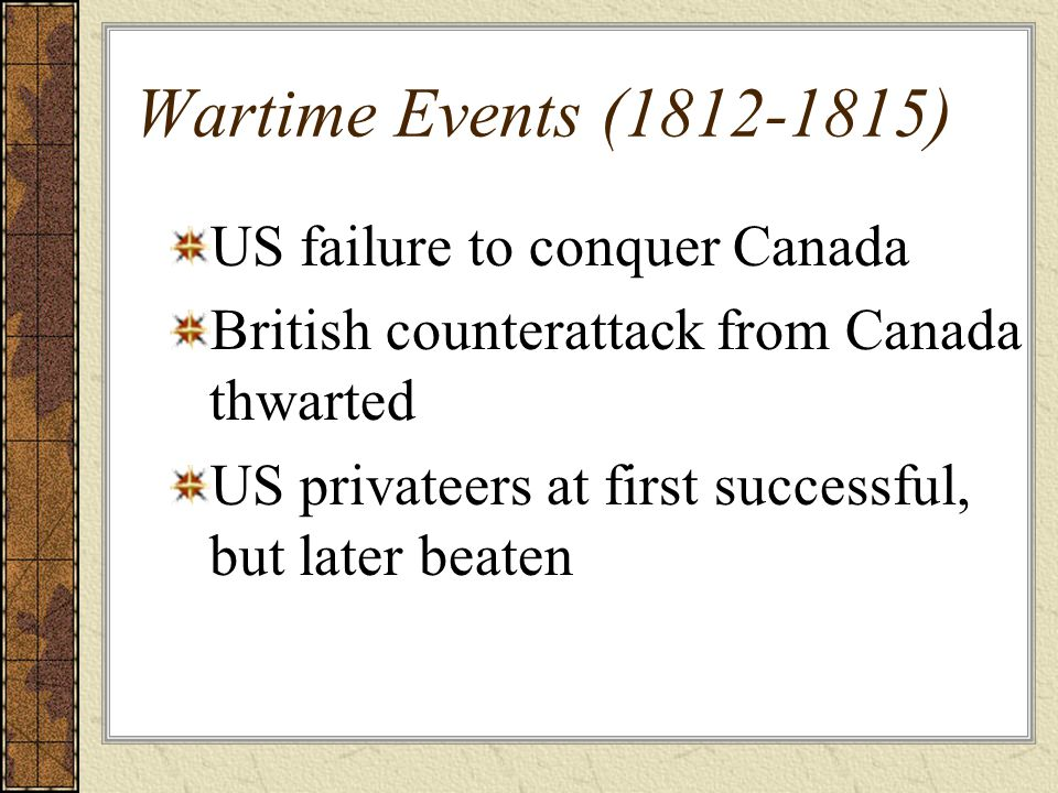 Wartime Events (1812-1815) US failure to conquer Canada British counterattack from Canada thwarted US privateers at first successful, but later beaten