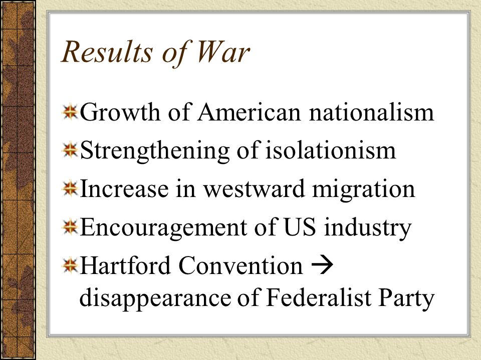 Results of War Growth of American nationalism Strengthening of isolationism Increase in westward migration Encouragement of US industry Hartford Convention  disappearance of Federalist Party