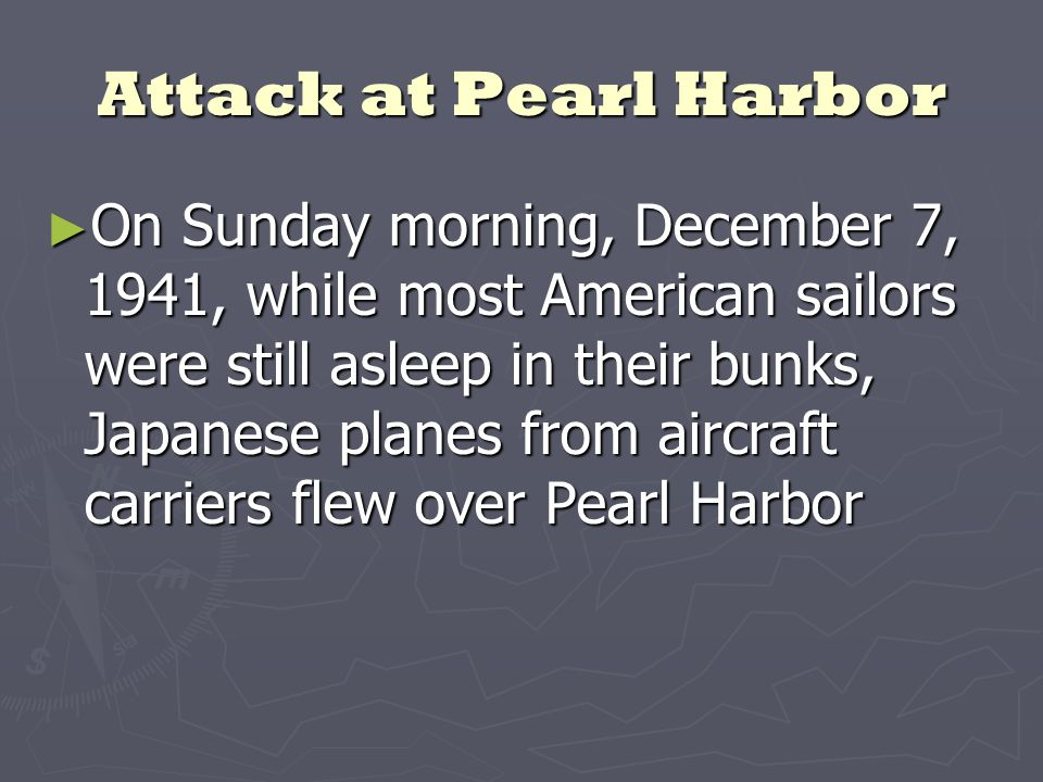 Attack at Pearl Harbor ► On Sunday morning, December 7, 1941, while most American sailors were still asleep in their bunks, Japanese planes from aircraft carriers flew over Pearl Harbor