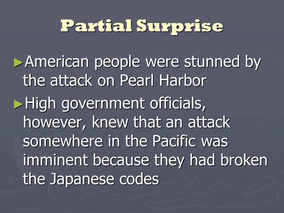 Partial Surprise ► American people were stunned by the attack on Pearl Harbor ► High government officials, however, knew that an attack somewhere in the Pacific was imminent because they had broken the Japanese codes